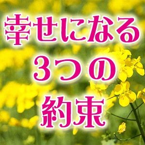 【幸せになる3つの約束】行動/人とのふれあい/チャンス⇒未来